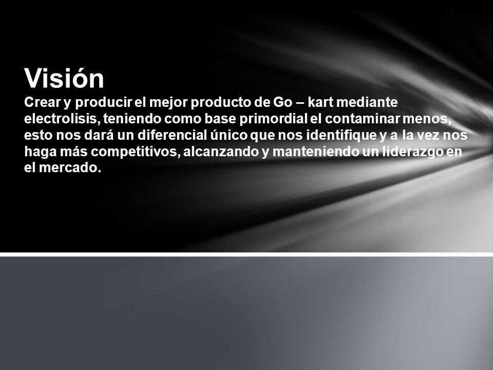 Visión Crear y producir el mejor producto de Go – kart mediante electrolisis, teniendo como base primordial el contaminar menos, esto nos dará un diferencial único que nos identifique y a la vez nos haga más competitivos, alcanzando y manteniendo un liderazgo en el mercado.