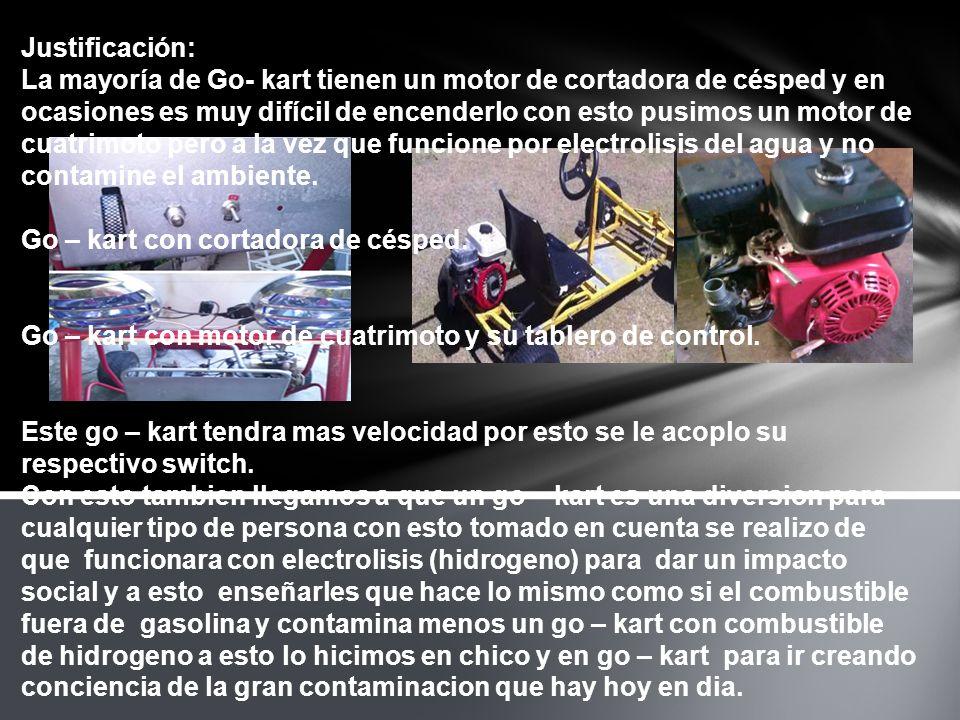 Justificación: La mayoría de Go- kart tienen un motor de cortadora de césped y en ocasiones es muy difícil de encenderlo con esto pusimos un motor de cuatrimoto pero a la vez que funcione por electrolisis del agua y no contamine el ambiente.