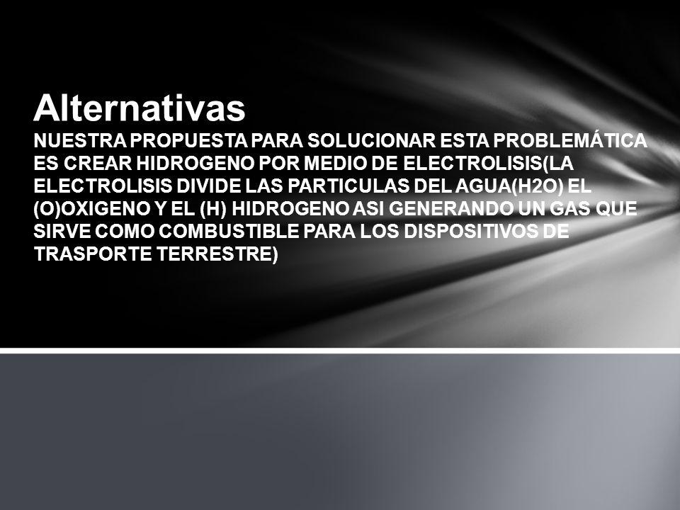 Alternativas NUESTRA PROPUESTA PARA SOLUCIONAR ESTA PROBLEMÁTICA ES CREAR HIDROGENO POR MEDIO DE ELECTROLISIS(LA ELECTROLISIS DIVIDE LAS PARTICULAS DEL AGUA(H2O) EL (O)OXIGENO Y EL (H) HIDROGENO ASI GENERANDO UN GAS QUE SIRVE COMO COMBUSTIBLE PARA LOS DISPOSITIVOS DE TRASPORTE TERRESTRE)