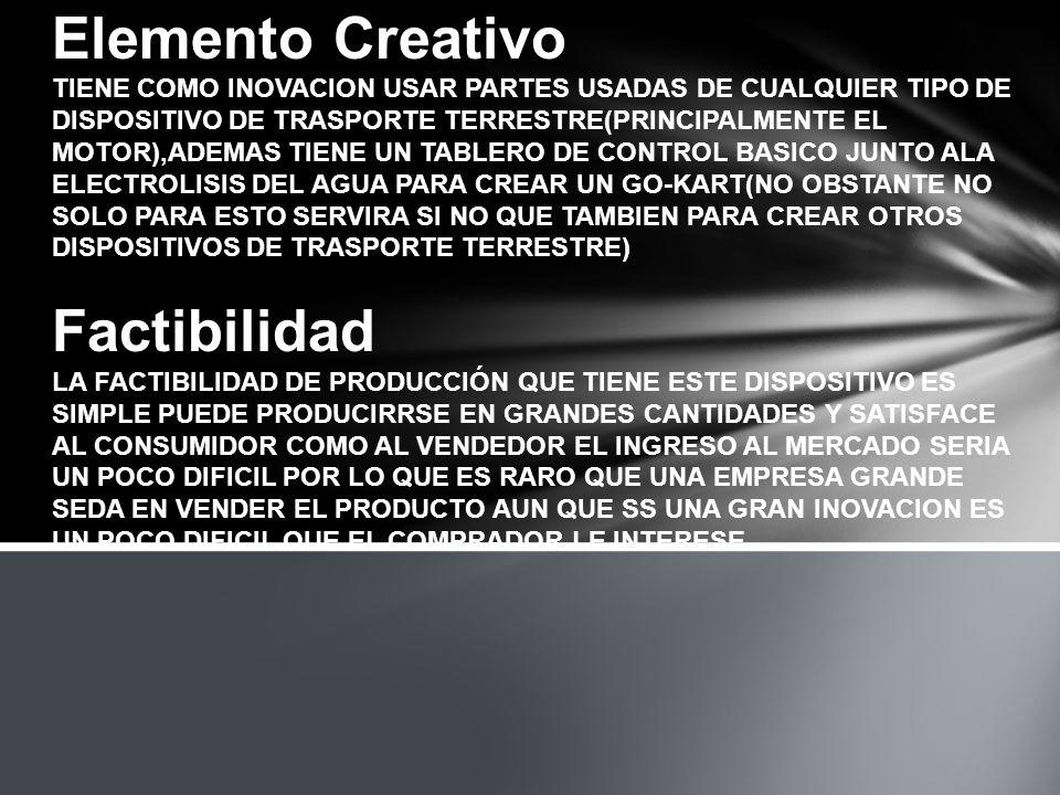 Elemento Creativo TIENE COMO INOVACION USAR PARTES USADAS DE CUALQUIER TIPO DE DISPOSITIVO DE TRASPORTE TERRESTRE(PRINCIPALMENTE EL MOTOR),ADEMAS TIENE UN TABLERO DE CONTROL BASICO JUNTO ALA ELECTROLISIS DEL AGUA PARA CREAR UN GO-KART(NO OBSTANTE NO SOLO PARA ESTO SERVIRA SI NO QUE TAMBIEN PARA CREAR OTROS DISPOSITIVOS DE TRASPORTE TERRESTRE) Factibilidad LA FACTIBILIDAD DE PRODUCCIÓN QUE TIENE ESTE DISPOSITIVO ES SIMPLE PUEDE PRODUCIRRSE EN GRANDES CANTIDADES Y SATISFACE AL CONSUMIDOR COMO AL VENDEDOR EL INGRESO AL MERCADO SERIA UN POCO DIFICIL POR LO QUE ES RARO QUE UNA EMPRESA GRANDE SEDA EN VENDER EL PRODUCTO AUN QUE SS UNA GRAN INOVACION ES UN POCO DIFICIL QUE EL COMPRADOR LE INTERESE