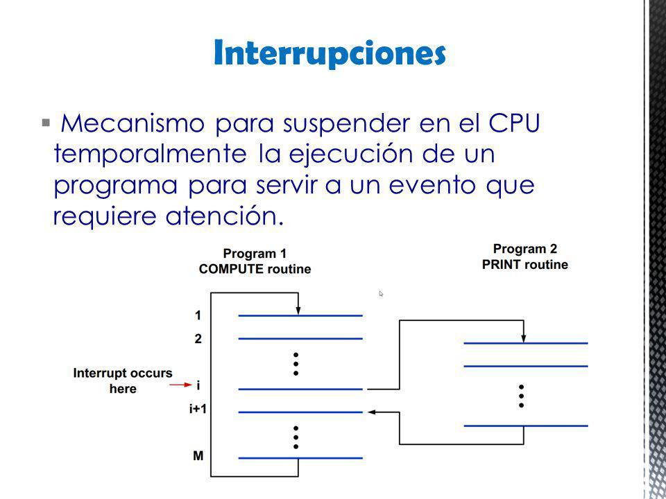 Interrupciones Mecanismo para suspender en el CPU temporalmente la ejecución de un programa para servir a un evento que requiere atención.