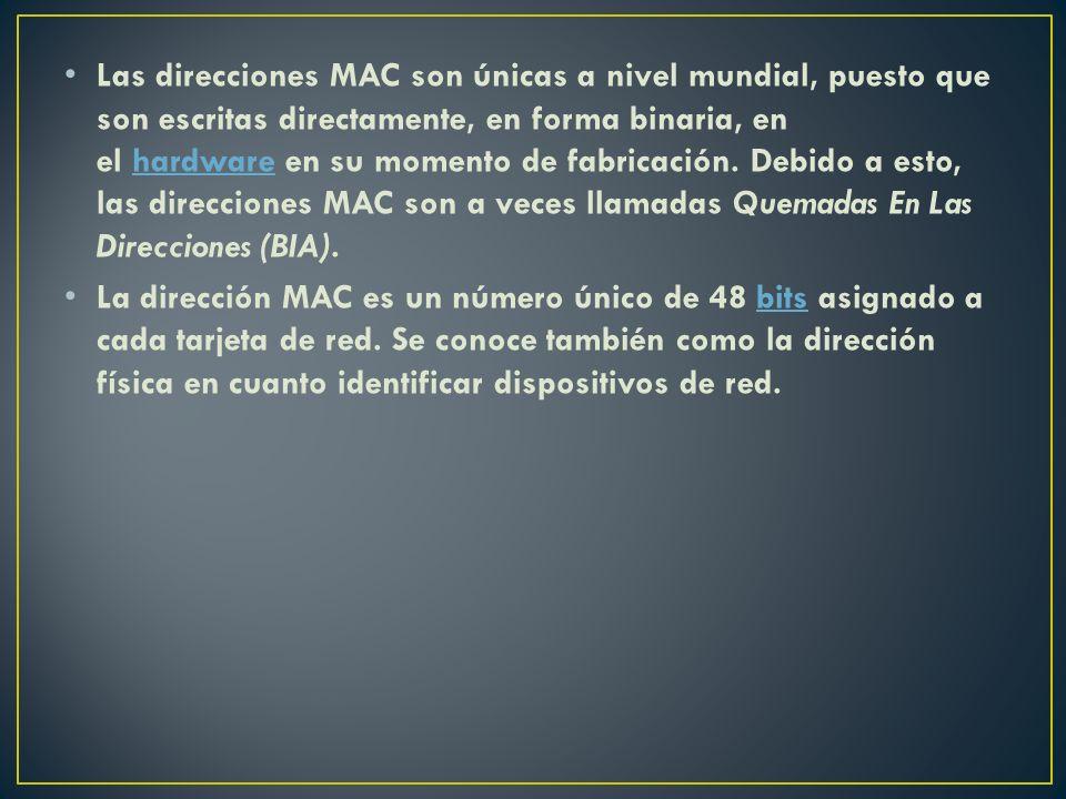 Las direcciones MAC son únicas a nivel mundial, puesto que son escritas directamente, en forma binaria, en el hardware en su momento de fabricación. Debido a esto, las direcciones MAC son a veces llamadas Quemadas En Las Direcciones (BIA).
