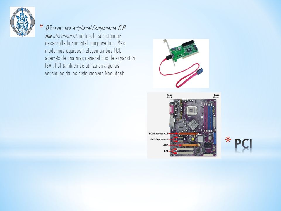 1) Breve para eripheral Componente C P me nterconnect, un bus local estándar desarrollado por Intel corporation . Más modernos equipos incluyen un bus PCI, además de una más general bus de expansión ISA . PCI también se utiliza en algunas versiones de los ordenadores Macintosh