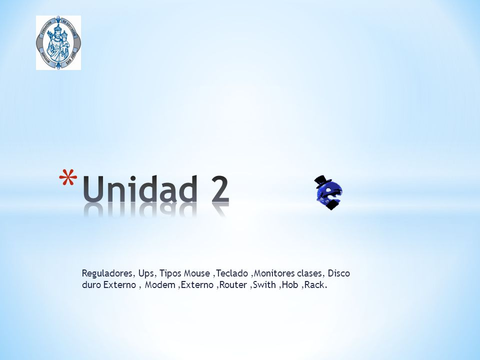 Unidad 2 Reguladores, Ups, Tipos Mouse ,Teclado ,Monitores clases, Disco duro Externo , Modem ,Externo ,Router ,Swith ,Hob ,Rack.