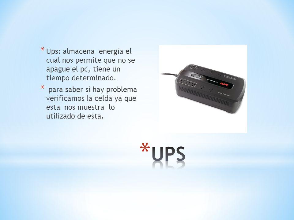 Ups: almacena energía el cual nos permite que no se apague el pc, tiene un tiempo determinado.