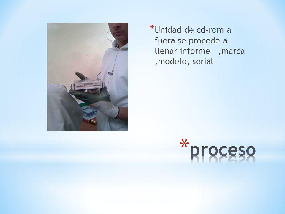 Unidad de cd-rom a fuera se procede a llenar informe ,marca ,modelo, serial