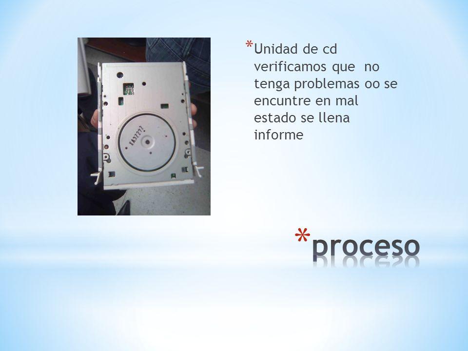 Unidad de cd verificamos que no tenga problemas oo se encuntre en mal estado se llena informe