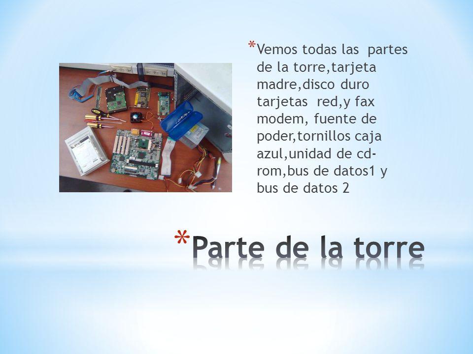 Vemos todas las partes de la torre,tarjeta madre,disco duro tarjetas red,y fax modem, fuente de poder,tornillos caja azul,unidad de cd- rom,bus de datos1 y bus de datos 2