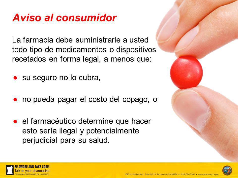Aviso al consumidor La farmacia debe suministrarle a usted todo tipo de medicamentos o dispositivos recetados en forma legal, a menos que: