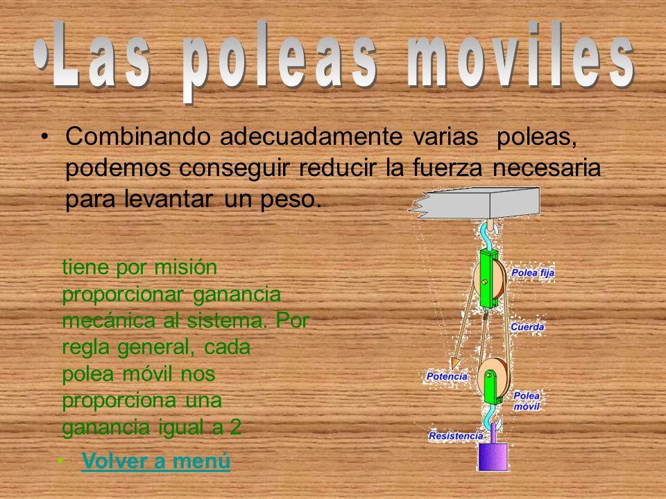 Las poleas moviles Combinando adecuadamente varias poleas, podemos conseguir reducir la fuerza necesaria para levantar un peso.