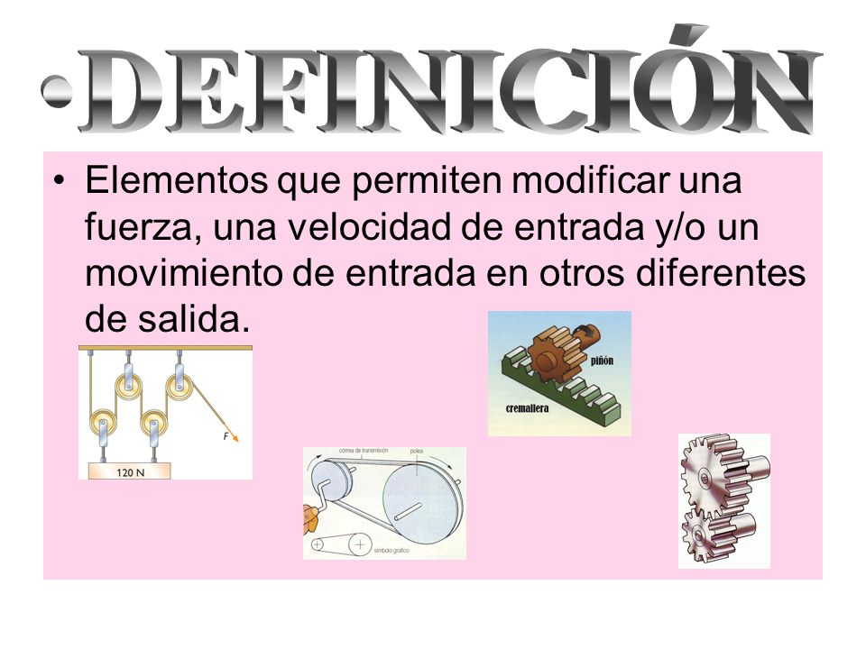 DEFINICIÓN Elementos que permiten modificar una fuerza, una velocidad de entrada y/o un movimiento de entrada en otros diferentes de salida.
