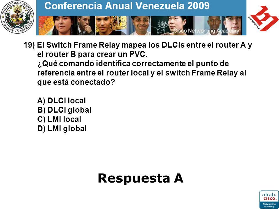19) El Switch Frame Relay mapea los DLCIs entre el router A y el router B para crear un PVC. ¿Qué comando identifica correctamente el punto de referencia entre el router local y el switch Frame Relay al que está conectado A) DLCI local B) DLCI global C) LMI local D) LMI global
