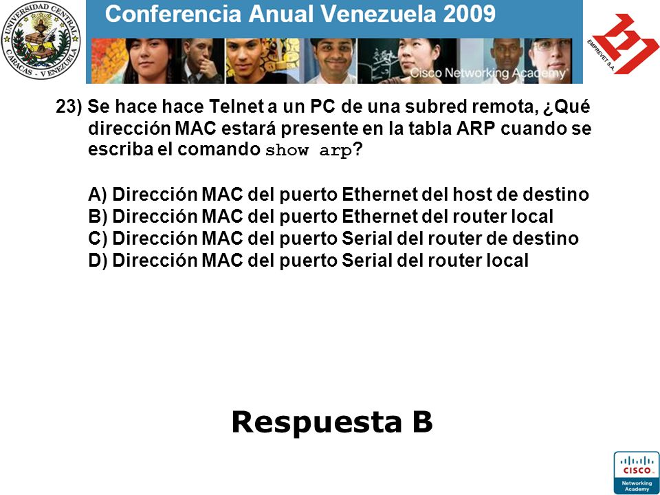23) Se hace hace Telnet a un PC de una subred remota, ¿Qué dirección MAC estará presente en la tabla ARP cuando se escriba el comando show arp A) Dirección MAC del puerto Ethernet del host de destino B) Dirección MAC del puerto Ethernet del router local C) Dirección MAC del puerto Serial del router de destino D) Dirección MAC del puerto Serial del router local