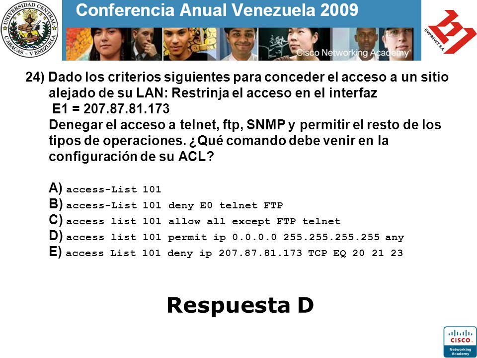 24) Dado los criterios siguientes para conceder el acceso a un sitio alejado de su LAN: Restrinja el acceso en el interfaz E1 = 207.87.81.173 Denegar el acceso a telnet, ftp, SNMP y permitir el resto de los tipos de operaciones. ¿Qué comando debe venir en la configuración de su ACL A) access-List 101 B) access-List 101 deny E0 telnet FTP C) access list 101 allow all except FTP telnet D) access list 101 permit ip 0.0.0.0 255.255.255.255 any E) access List 101 deny ip 207.87.81.173 TCP EQ 20 21 23