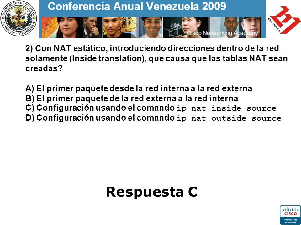 2) Con NAT estático, introduciendo direcciones dentro de la red solamente (Inside translation), que causa que las tablas NAT sean creadas A) El primer paquete desde la red interna a la red externa B) El primer paquete de la red externa a la red interna C) Configuración usando el comando ip nat inside source D) Configuración usando el comando ip nat outside source