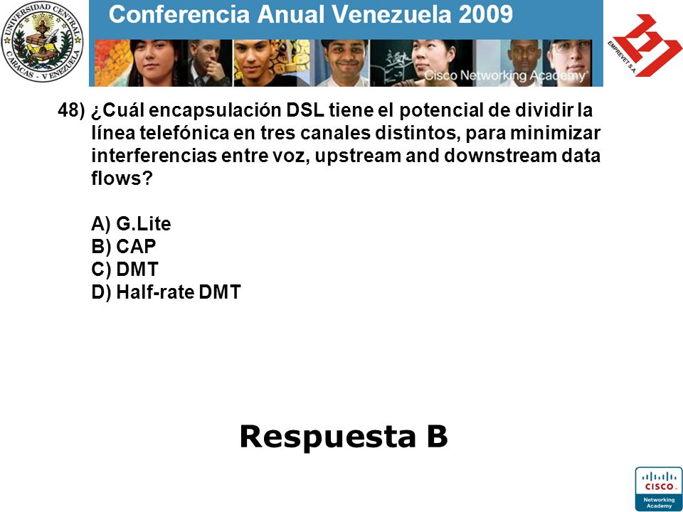 48) ¿Cuál encapsulación DSL tiene el potencial de dividir la línea telefónica en tres canales distintos, para minimizar interferencias entre voz, upstream and downstream data flows A) G.Lite B) CAP C) DMT D) Half-rate DMT
