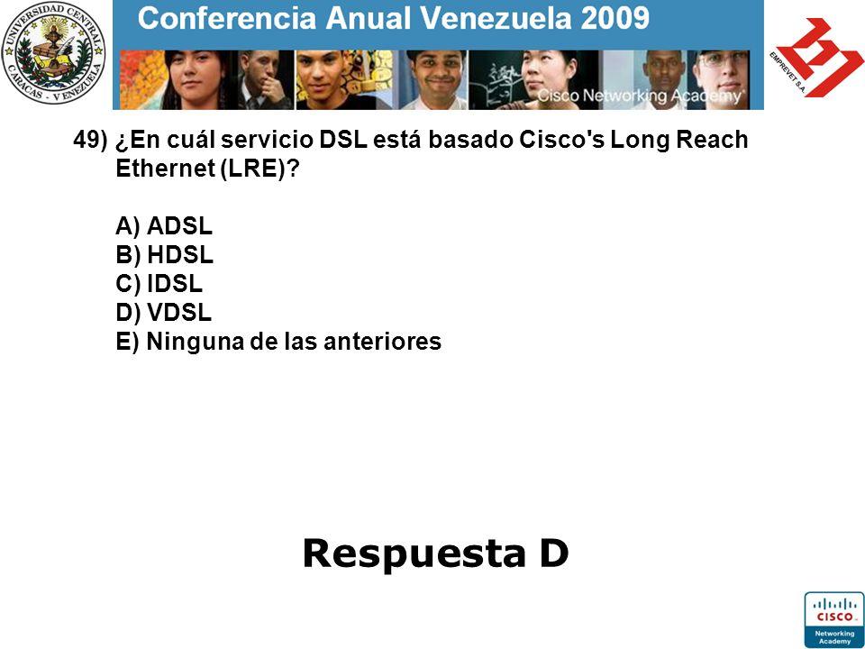 49) ¿En cuál servicio DSL está basado Cisco s Long Reach Ethernet (LRE) A) ADSL B) HDSL C) IDSL D) VDSL E) Ninguna de las anteriores