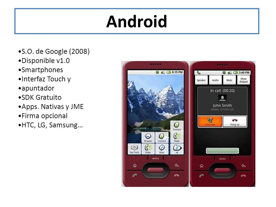 Android •S.O. de Google (2008) •Disponible v1.0 •Smartphones