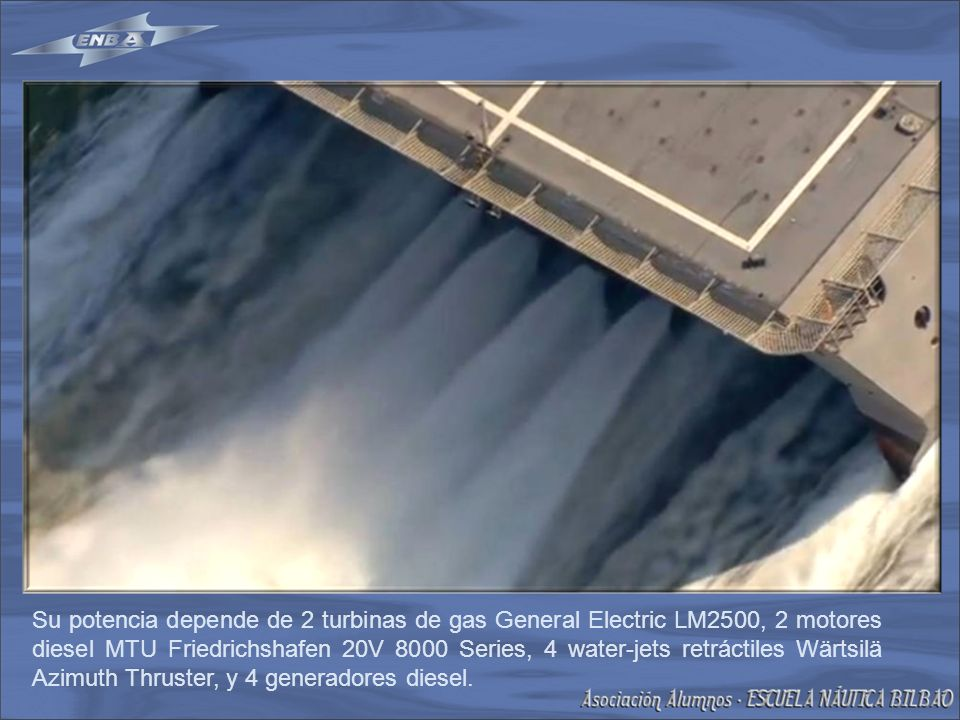 Su potencia depende de 2 turbinas de gas General Electric LM2500, 2 motores diesel MTU Friedrichshafen 20V 8000 Series, 4 water-jets retráctiles Wärtsilä Azimuth Thruster, y 4 generadores diesel.
