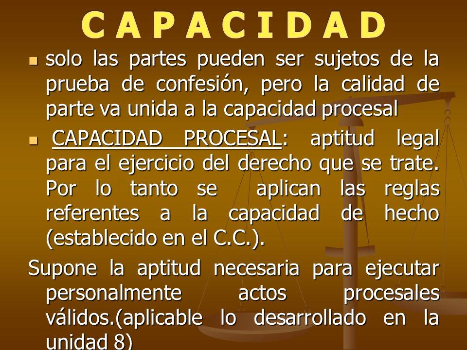 C A P A C I D A D solo las partes pueden ser sujetos de la prueba de confesión, pero la calidad de parte va unida a la capacidad procesal.