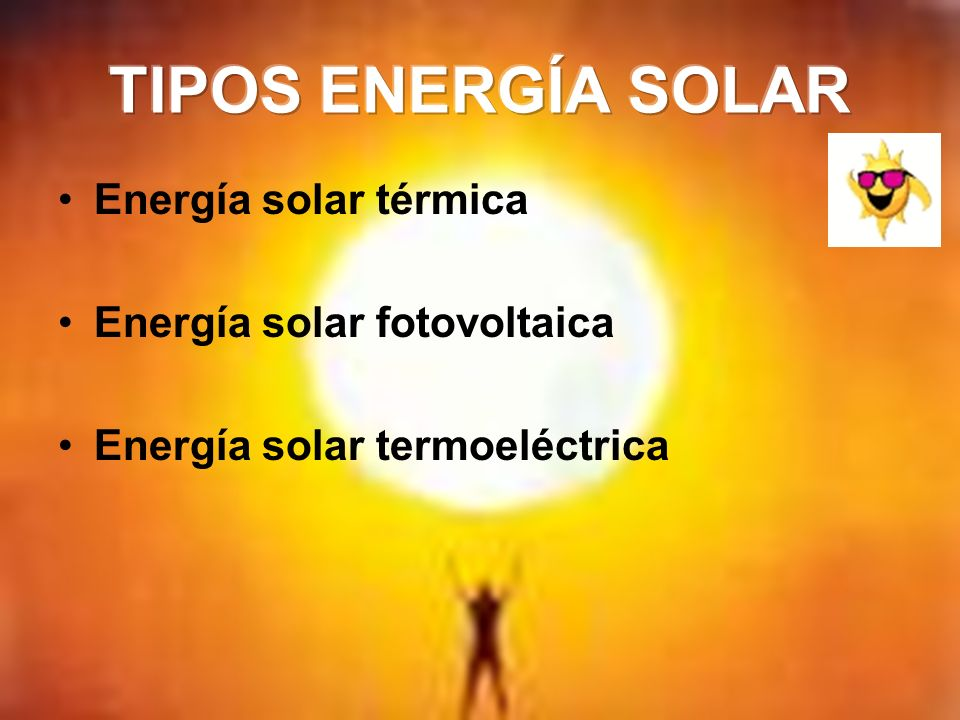 TIPOS ENERGÍA SOLAR Energía solar térmica Energía solar fotovoltaica