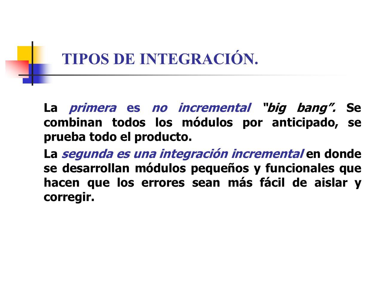 TIPOS DE INTEGRACIÓN. La primera es no incremental big bang . Se combinan todos los módulos por anticipado, se prueba todo el producto.