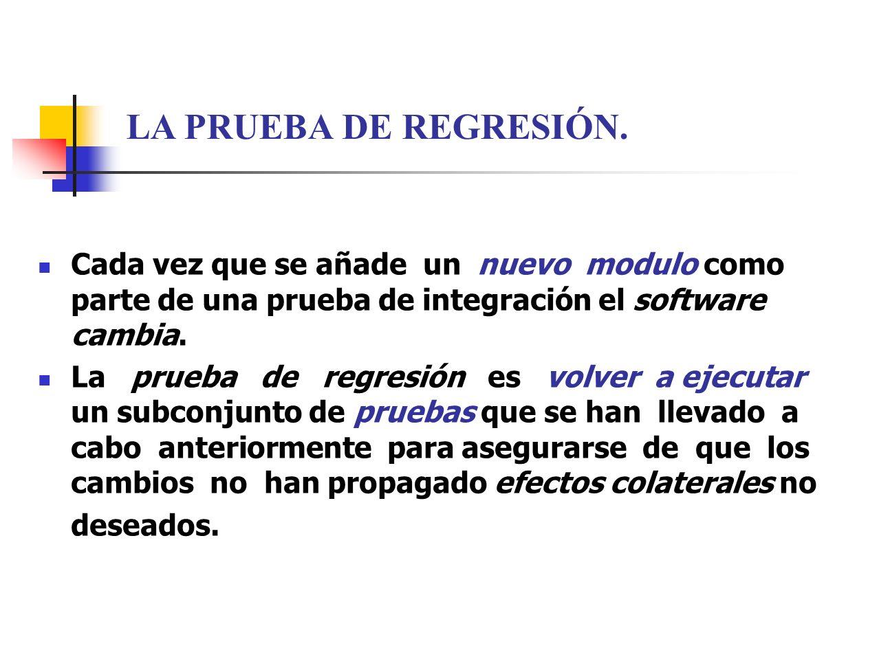 LA PRUEBA DE REGRESIÓN. Cada vez que se añade un nuevo modulo como parte de una prueba de integración el software cambia.