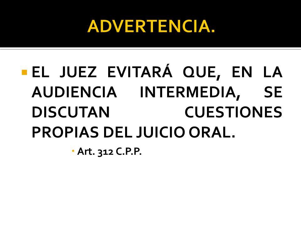 ADVERTENCIA. EL JUEZ EVITARÁ QUE, EN LA AUDIENCIA INTERMEDIA, SE DISCUTAN CUESTIONES PROPIAS DEL JUICIO ORAL.