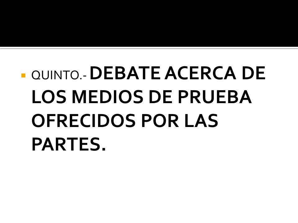 QUINTO.- DEBATE ACERCA DE LOS MEDIOS DE PRUEBA OFRECIDOS POR LAS PARTES.