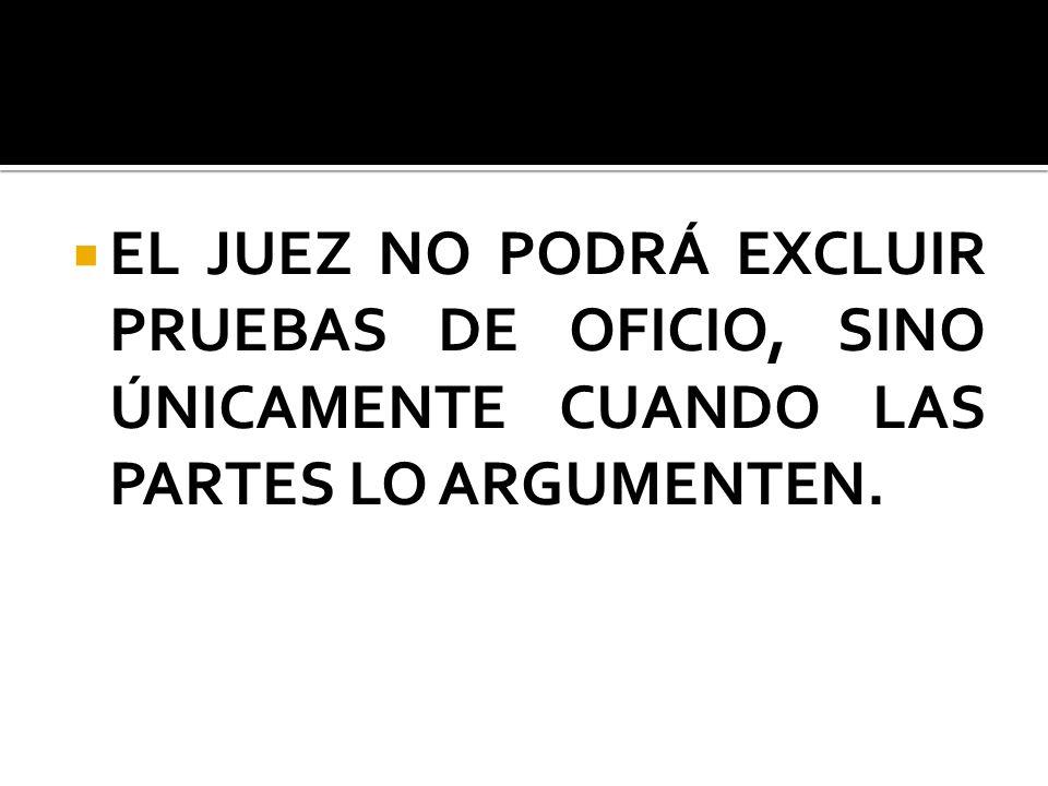 EL JUEZ NO PODRÁ EXCLUIR PRUEBAS DE OFICIO, SINO ÚNICAMENTE CUANDO LAS PARTES LO ARGUMENTEN.