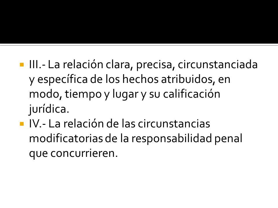 III.- La relación clara, precisa, circunstanciada y específica de los hechos atribuidos, en modo, tiempo y lugar y su calificación jurídica.