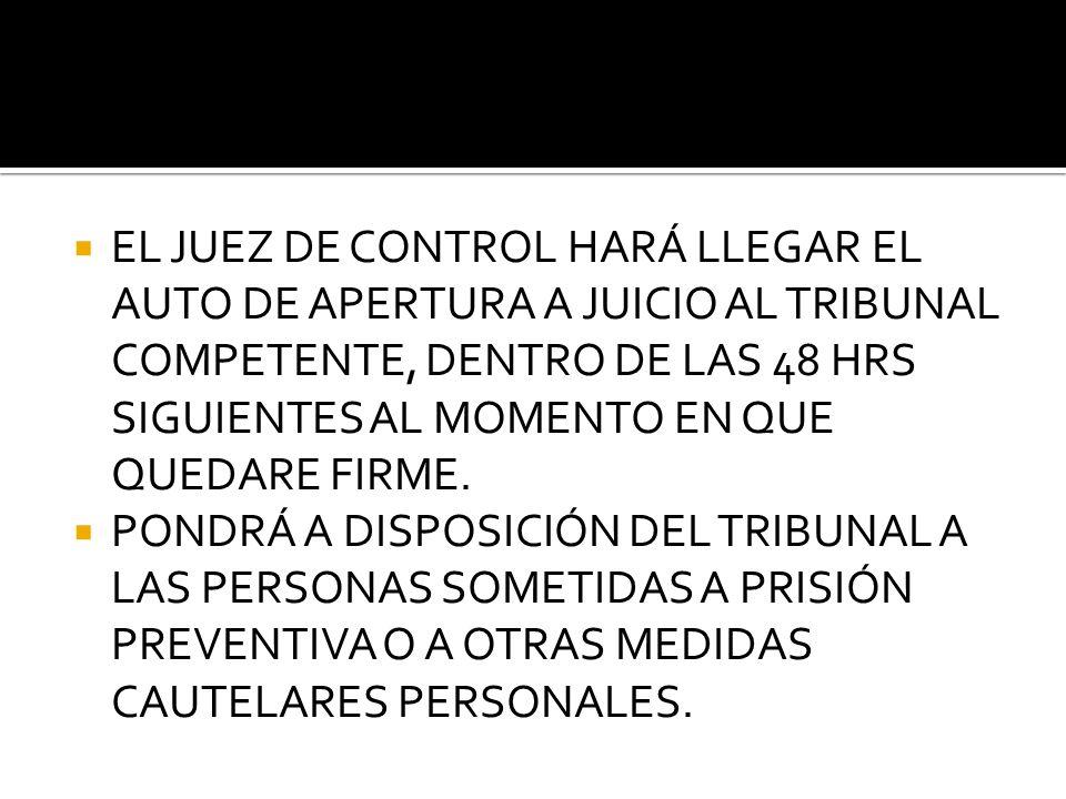 EL JUEZ DE CONTROL HARÁ LLEGAR EL AUTO DE APERTURA A JUICIO AL TRIBUNAL COMPETENTE, DENTRO DE LAS 48 HRS SIGUIENTES AL MOMENTO EN QUE QUEDARE FIRME.