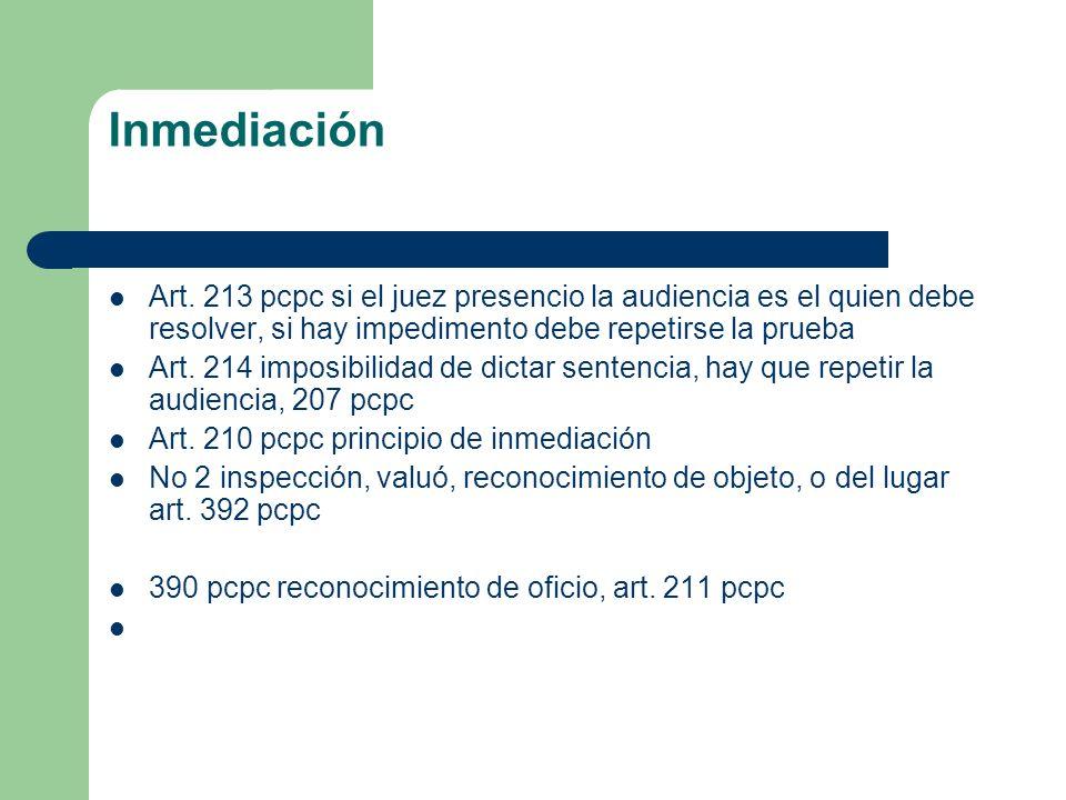Inmediación Art. 213 pcpc si el juez presencio la audiencia es el quien debe resolver, si hay impedimento debe repetirse la prueba.