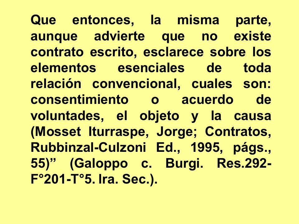 Que entonces, la misma parte, aunque advierte que no existe contrato escrito, esclarece sobre los elementos esenciales de toda relación convencional, cuales son: consentimiento o acuerdo de voluntades, el objeto y la causa (Mosset Iturraspe, Jorge; Contratos, Rubbinzal-Culzoni Ed., 1995, págs., 55) (Galoppo c.