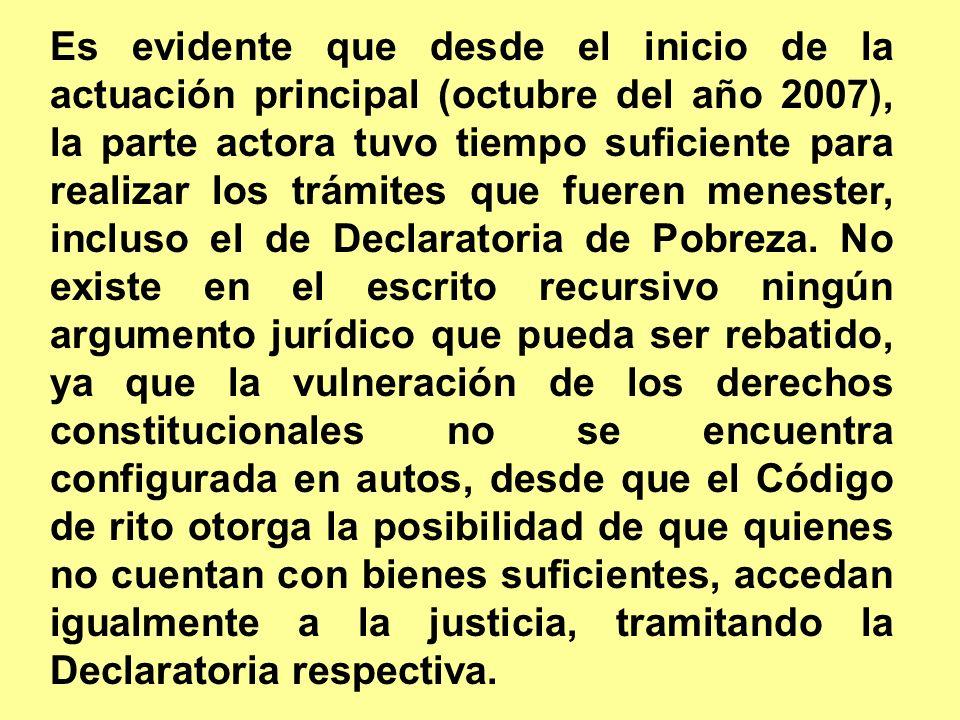 Es evidente que desde el inicio de la actuación principal (octubre del año 2007), la parte actora tuvo tiempo suficiente para realizar los trámites que fueren menester, incluso el de Declaratoria de Pobreza.