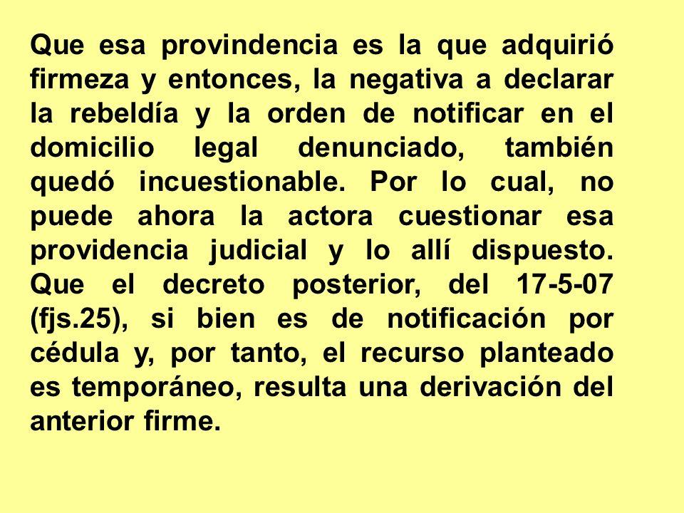 Que esa provindencia es la que adquirió firmeza y entonces, la negativa a declarar la rebeldía y la orden de notificar en el domicilio legal denunciado, también quedó incuestionable.