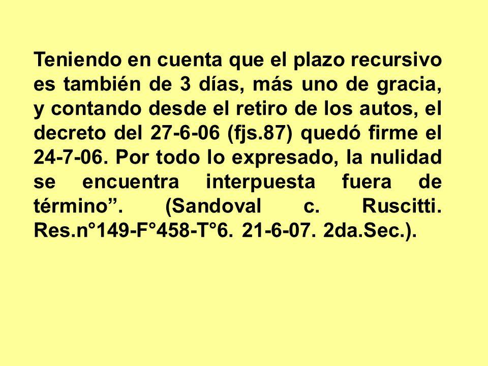 Teniendo en cuenta que el plazo recursivo es también de 3 días, más uno de gracia, y contando desde el retiro de los autos, el decreto del 27-6-06 (fjs.87) quedó firme el 24-7-06.