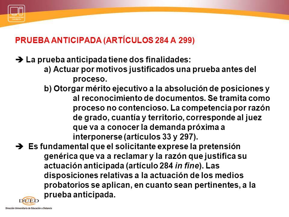 PRUEBA ANTICIPADA (ARTÍCULOS 284 A 299)  La prueba anticipada tiene dos finalidades: a) Actuar por motivos justificados una prueba antes del proceso.