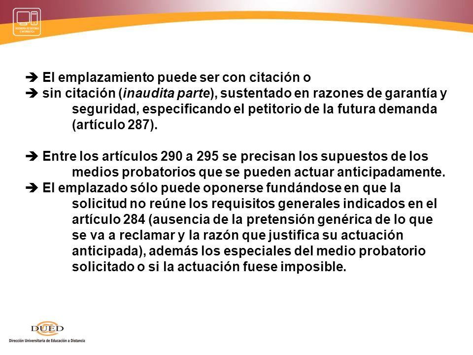  El emplazamiento puede ser con citación o  sin citación (inaudita parte), sustentado en razones de garantía y seguridad, especificando el petitorio de la futura demanda (artículo 287).