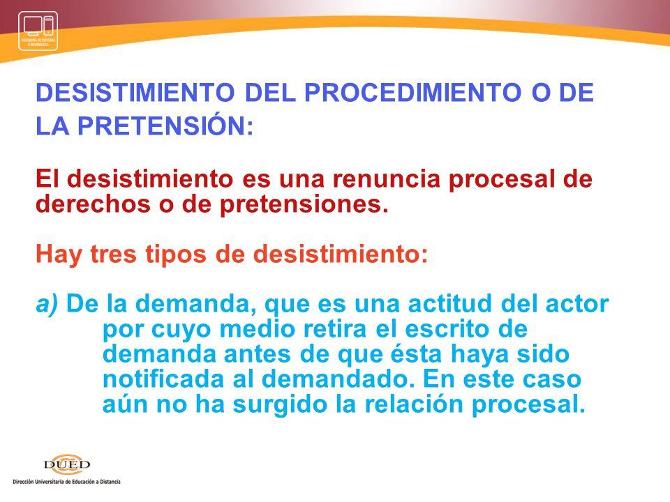 DESISTIMIENTO DEL PROCEDIMIENTO O DE LA PRETENSIÓN: El desistimiento es una renuncia procesal de derechos o de pretensiones.
