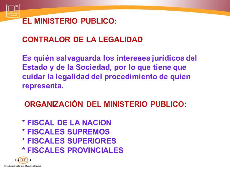 EL MINISTERIO PUBLICO: CONTRALOR DE LA LEGALIDAD Es quién salvaguarda los intereses jurídicos del Estado y de la Sociedad, por lo que tiene que cuidar la legalidad del procedimiento de quien representa.
