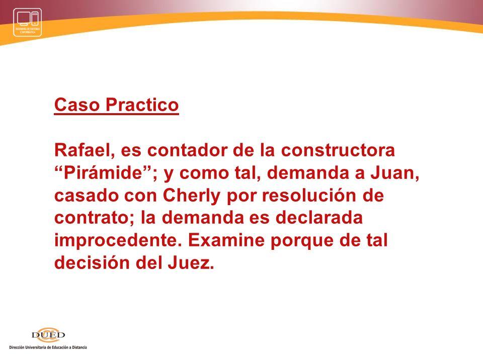 Caso Practico Rafael, es contador de la constructora Pirámide ; y como tal, demanda a Juan, casado con Cherly por resolución de contrato; la demanda es declarada improcedente.