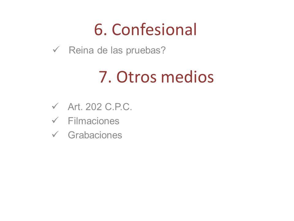 6. Confesional 7. Otros medios Reina de las pruebas Art. 202 C.P.C.