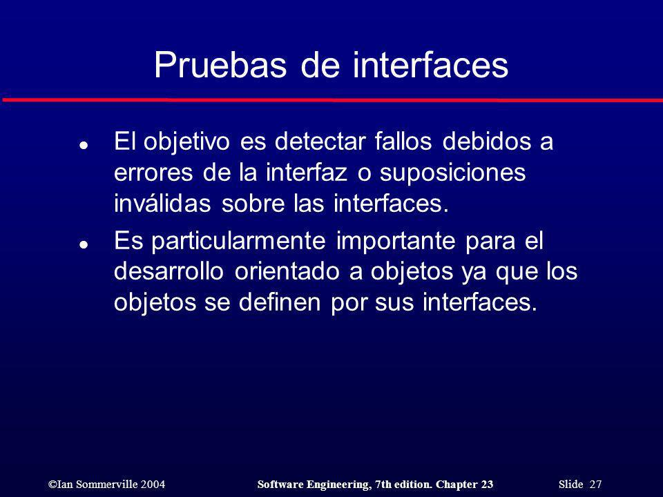 Pruebas de interfaces El objetivo es detectar fallos debidos a errores de la interfaz o suposiciones inválidas sobre las interfaces.
