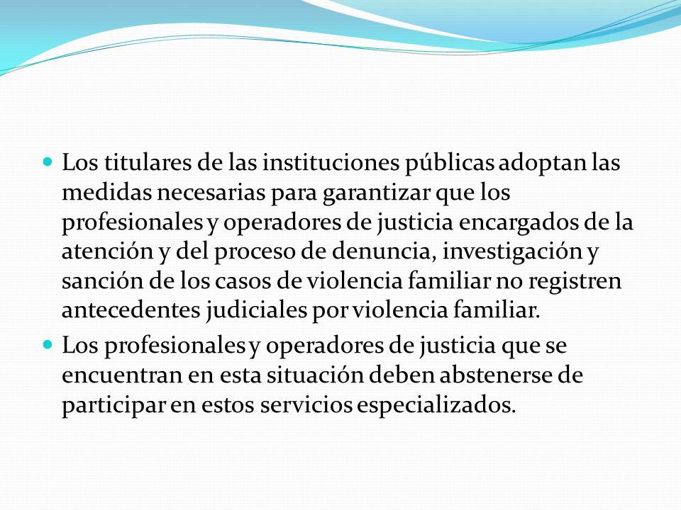 Los titulares de las instituciones públicas adoptan las medidas necesarias para garantizar que los profesionales y operadores de justicia encargados de la atención y del proceso de denuncia, investigación y sanción de los casos de violencia familiar no registren antecedentes judiciales por violencia familiar.