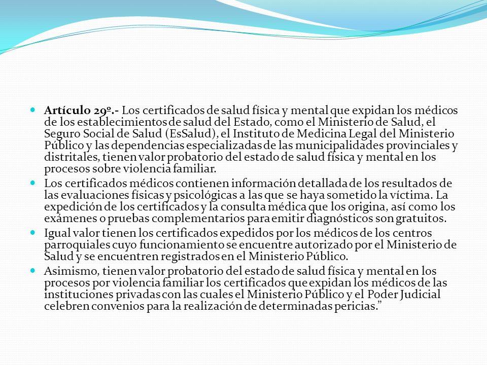 Artículo 29º.- Los certificados de salud física y mental que expidan los médicos de los establecimientos de salud del Estado, como el Ministerio de Salud, el Seguro Social de Salud (EsSalud), el Instituto de Medicina Legal del Ministerio Público y las dependencias especializadas de las municipalidades provinciales y distritales, tienen valor probatorio del estado de salud física y mental en los procesos sobre violencia familiar.