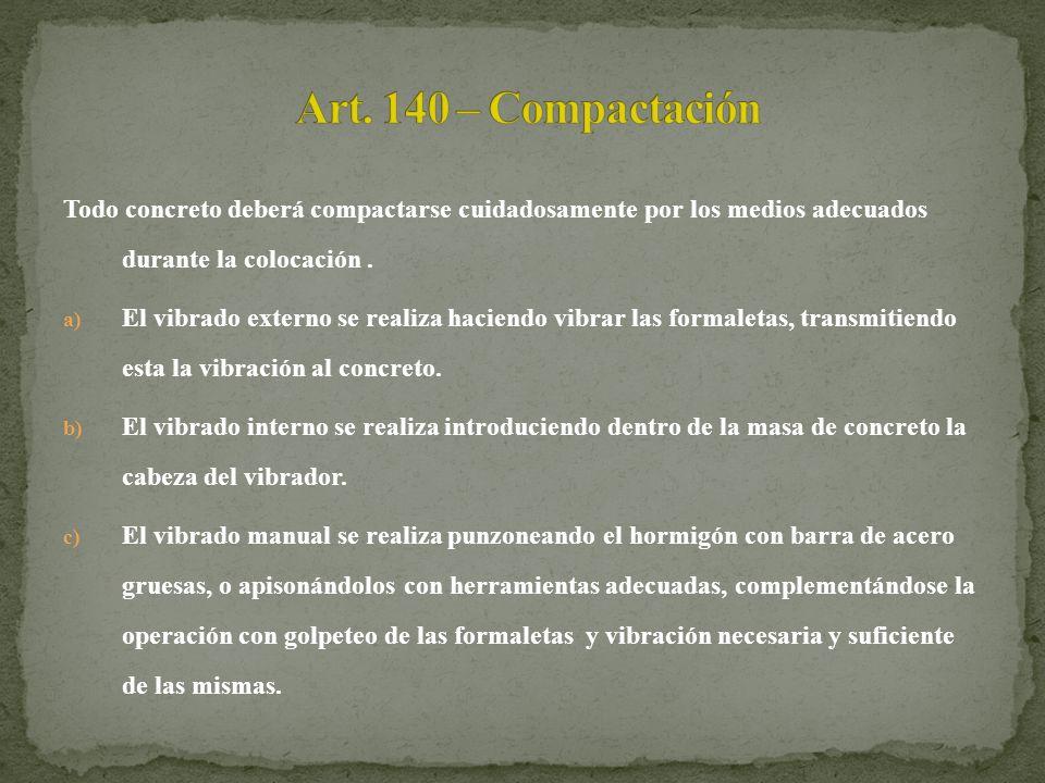 Art. 140 – Compactación Todo concreto deberá compactarse cuidadosamente por los medios adecuados durante la colocación .