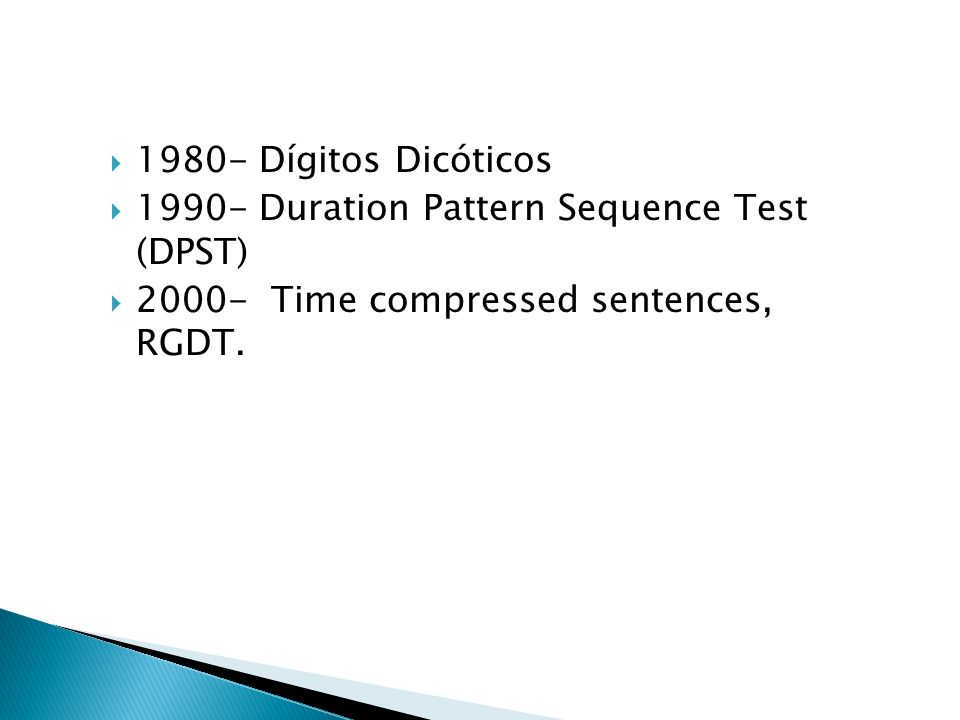 1980- Dígitos Dicóticos 1990- Duration Pattern Sequence Test (DPST) 2000- Time compressed sentences, RGDT.