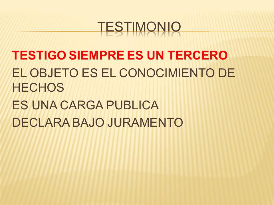 TESTIMONIO TESTIGO SIEMPRE ES UN TERCERO EL OBJETO ES EL CONOCIMIENTO DE HECHOS ES UNA CARGA PUBLICA DECLARA BAJO JURAMENTO
