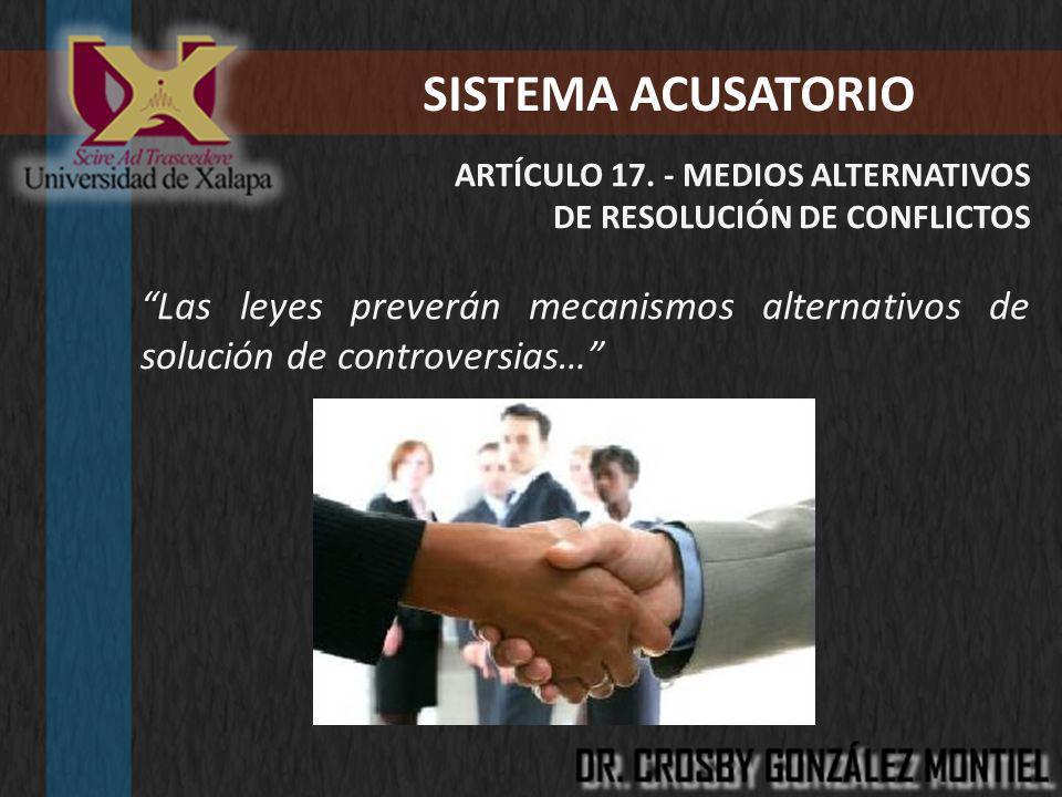 SISTEMA ACUSATORIO ARTÍCULO 17. - MEDIOS ALTERNATIVOS. DE RESOLUCIÓN DE CONFLICTOS.